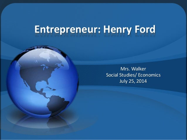 Entrepreneur: Henry Ford Mrs. Walker Social Studies/ Economics July 25, 2014