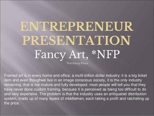 ENTREPRENEUR PRESENTATION Fancy Art, *NFP *Not Fancy Prices Framed art is in every home and office, a multi-billion dollar...