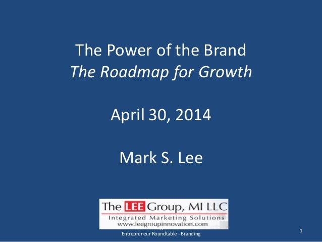 The Power of the Brand The Roadmap for Growth April 30, 2014 Mark S. Lee 1 The LEE Group, MI LLC 2014 Entrepreneur Roundta...
