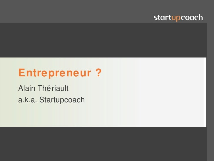 Entrepreneur ?Alain Thé riaulta.k.a. Startupcoach                      www.alaintheriault.com