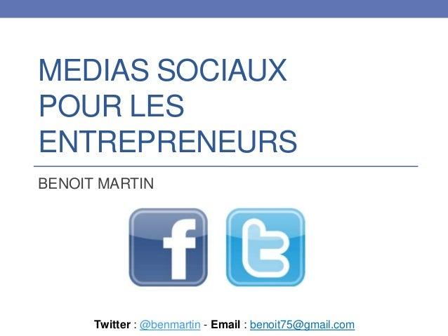 MEDIAS SOCIAUX POUR LES ENTREPRENEURS BENOIT MARTIN  Twitter : @benmartin - Email : benoit75@gmail.com