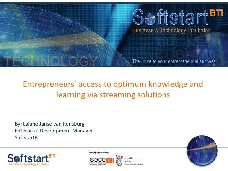 Entrepreneurs' access to optimum knowledge and learning via streaming solutions<br />By: Lalane Janse van Rensburg<br />En...