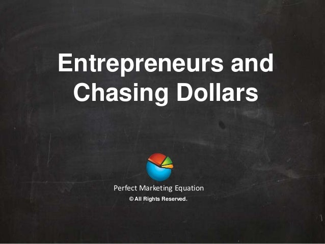 Entrepreneurs and Chasing Dollars Perfect Marketing Equation © All Rights Reserved.