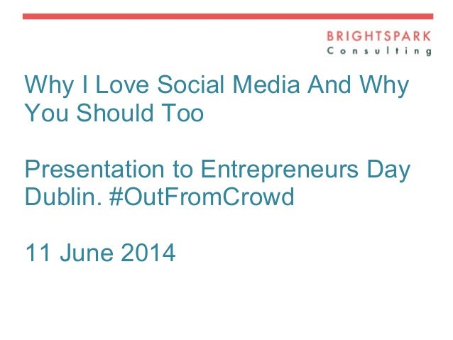 Why I Love Social Media And Why You Should Too Presentation to Entrepreneurs Day Dublin. #OutFromCrowd 11 June 2014