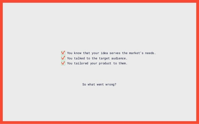 You know that your idea serves the market's needs. You talked to the target audience. You tailored your product to them. S...