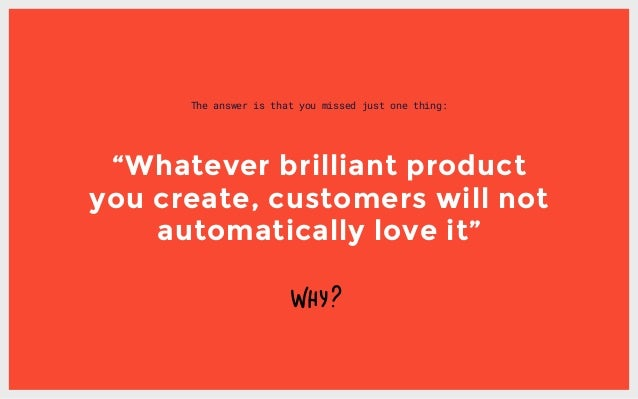 """The answer is that you missed just one thing: """"Whatever brilliant product you create, customers will not automatically lov..."""