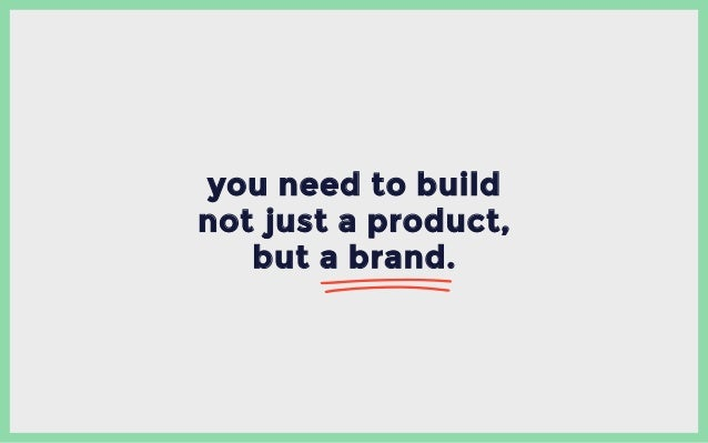 you need to build not just a product, but a brand.