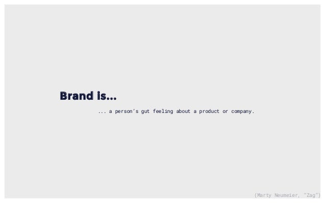 """(Marty Neumeier, """"Zag"""") Brand is... ... a person's gut feeling about a product or company."""