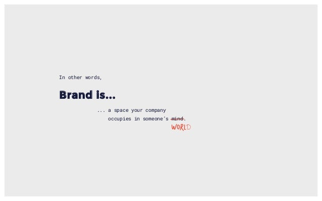 Brand is... ... a space your company occupies in someone's mind. In other words,