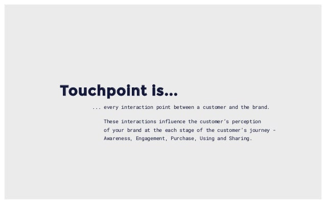 Touchpoint is... ... every interaction point between a customer and the brand. These interactions influence the customer's...