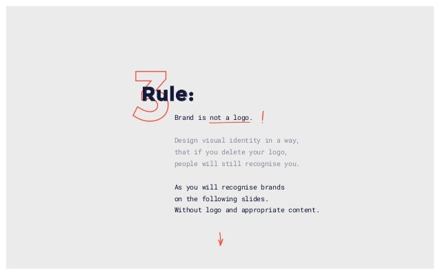 Brand is not a logo. Design visual identity in a way, that if you delete your logo, people will still recognise you. As yo...