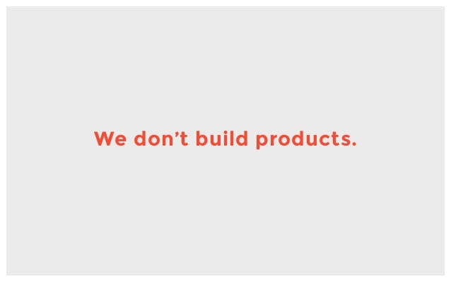 We don't build products.