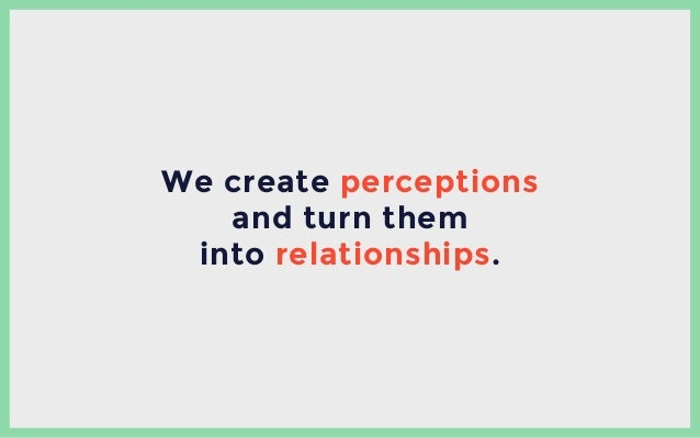 We create perceptions and turn them into relationships.