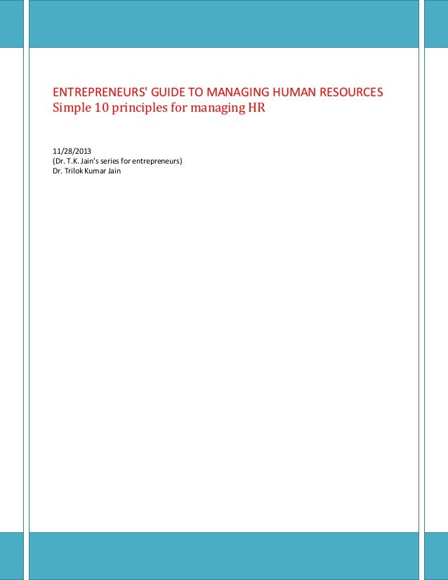 ENTREPRENEURS' GUIDE TO MANAGING HUMAN RESOURCES Simple 10 principles for managing HR 11/28/2013 (Dr. T.K. Jain's series f...