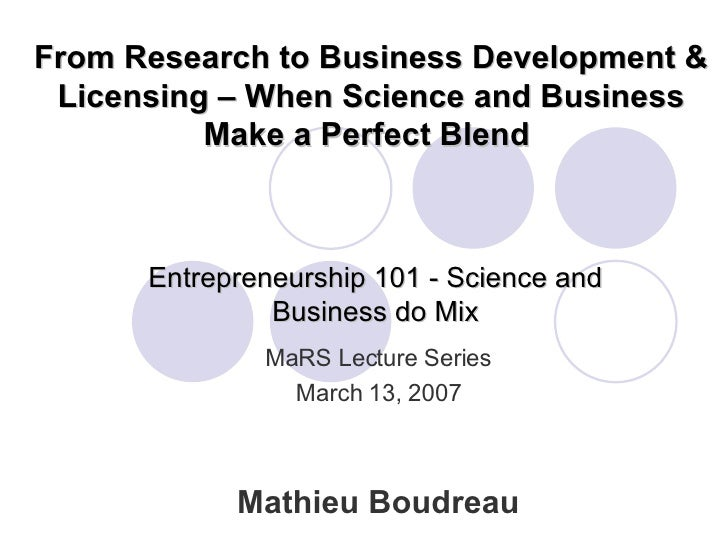 Entrepreneurship 101 - Science and Business do Mix Mathieu Boudreau MaRS Lecture Series March 13, 2007 From Research to Bu...