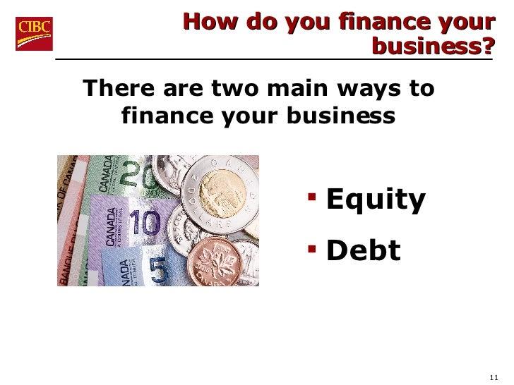 How do you finance your business? <ul><li>Equity </li></ul><ul><li>Debt </li></ul>There are two main ways to finance your ...