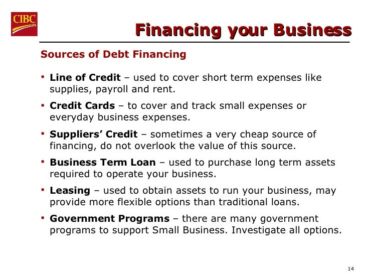 Financing your Business <ul><li>Line of Credit  – used to cover short term expenses like supplies, payroll and rent.  </li...