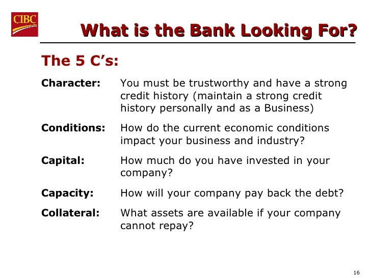 What is the Bank Looking For? <ul><li>The 5 C's: </li></ul><ul><li>Character:  You must be trustworthy and have a strong c...