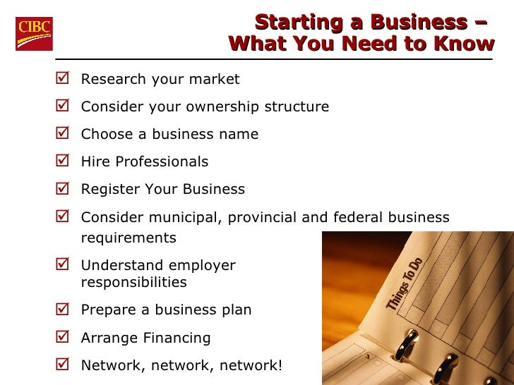 Starting a Business –  What You Need to Know <ul><li>Research your market </li></ul><ul><li>Consider your ownership struct...