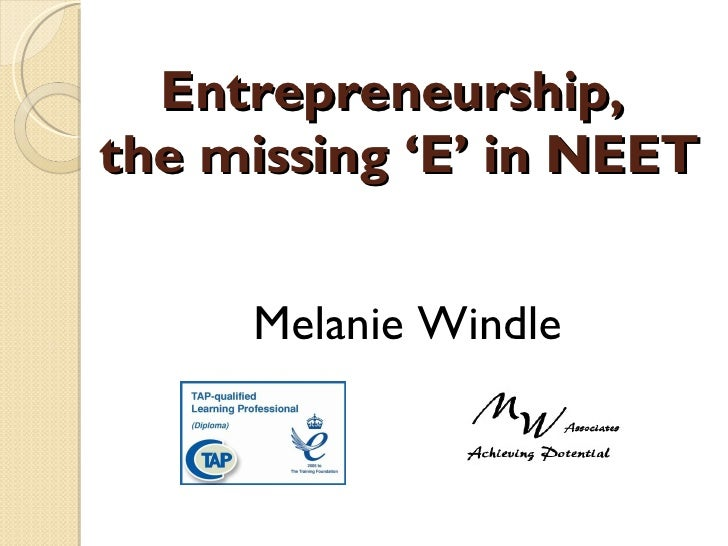 Entrepreneurship,  the missing 'E' in NEET <ul><li>Melanie Windle </li></ul>