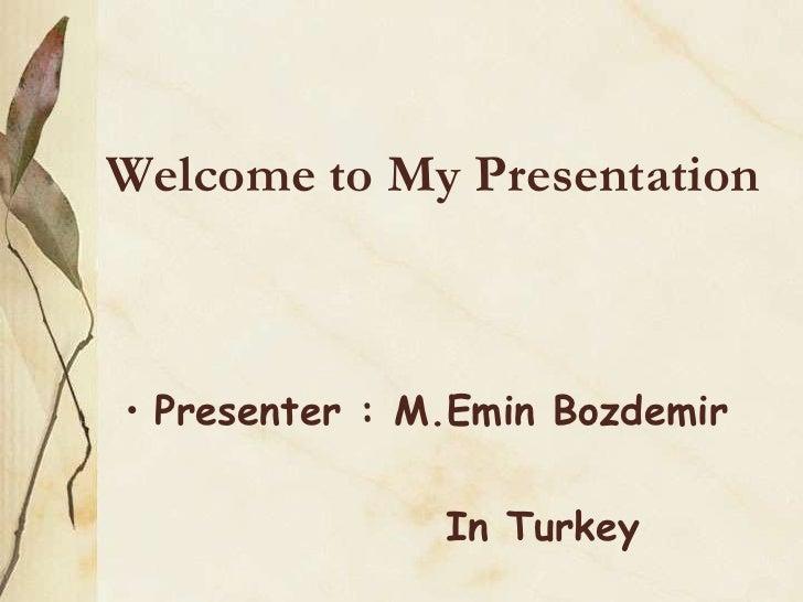 Welcome to My Presentation• Presenter : M.Emin Bozdemir               In Turkey