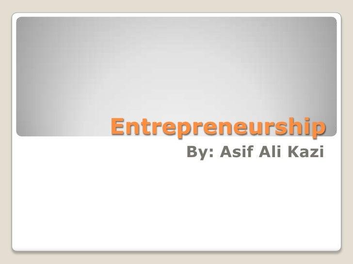 Entrepreneurship     By: Asif Ali Kazi