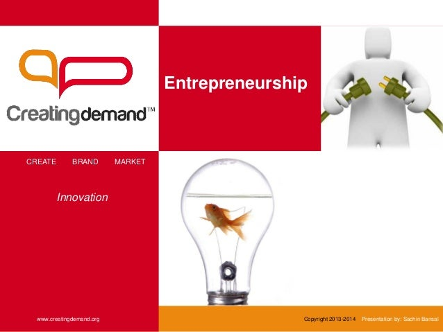 Entrepreneurship CREATE BRAND MARKET www.creatingdemand.org Copyright 2013-2014 Presentation by: Sachin Bansal Innovation