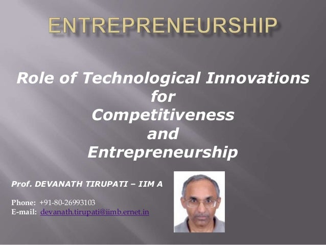 Role of Technological Innovations for Competitiveness and Entrepreneurship Prof. DEVANATH TIRUPATI – IIM A Phone: +91-80-2...