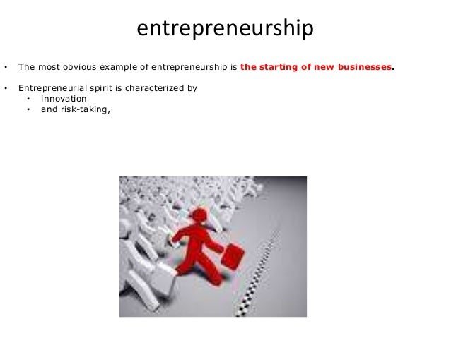 entrepreneurship • The most obvious example of entrepreneurship is the starting of new businesses. • Entrepreneurial spiri...
