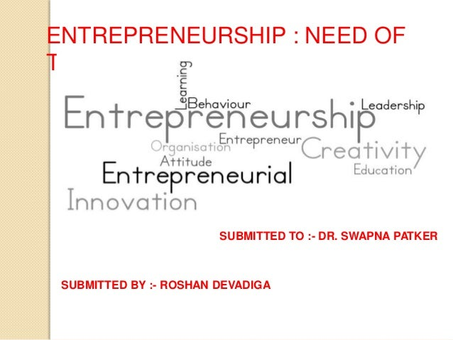 ENTREPRENEURSHIP : NEED OF TODAY SUBMITTED TO :- DR. SWAPNA PATKER SUBMITTED BY :- ROSHAN DEVADIGA