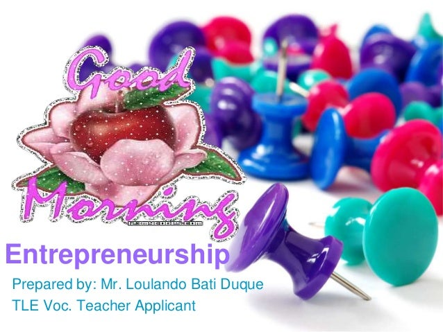 Entrepreneurship Prepared by: Mr. Loulando Bati Duque TLE Voc. Teacher Applicant