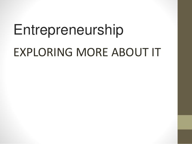 Entrepreneurship EXPLORING MORE ABOUT IT