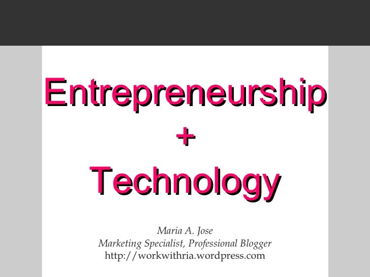 Entrepreneurship + Technology Maria A. Jose Marketing Specialist, Professional Blogger http://workwithria.wordpress.com