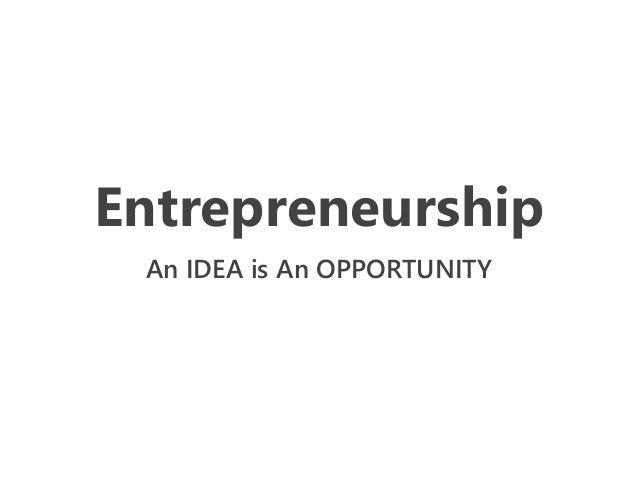 Entrepreneurship An IDEA is An OPPORTUNITY