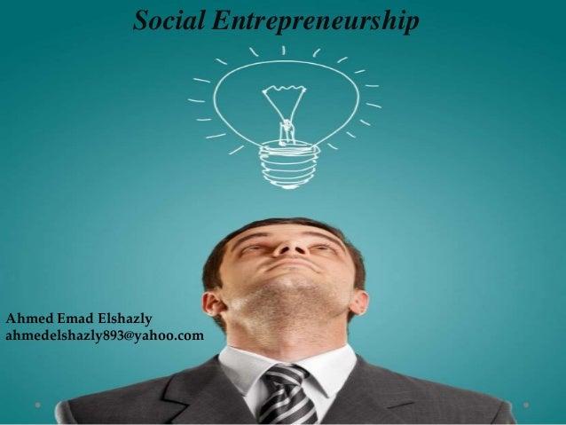 Social Entrepreneurship Ahmed Emad Elshazly ahmedelshazly893@yahoo.com