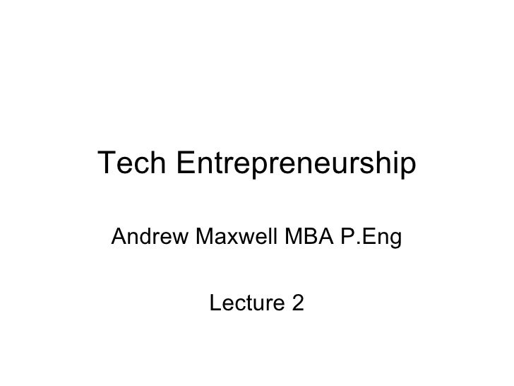 Tech Entrepreneurship Andrew Maxwell MBA P.Eng Lecture 2