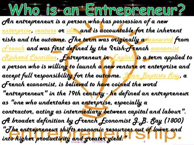 An entrepreneur is a person who has possession of a newenterprise, venture or idea and is accountable for the inherentrisk...