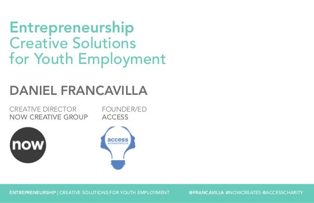 ENTREPRENEURSHIP | CREATIVE SOLUTIONS FOR YOUTH EMPLOYMENT @FRANCAVILLA @NOWCREATES @ACCESSCHARITY Entrepreneurship Creati...