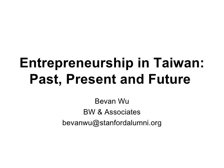 Entrepreneurship in Taiwan: Past, Present and Future   Bevan Wu BW & Associates [email_address]