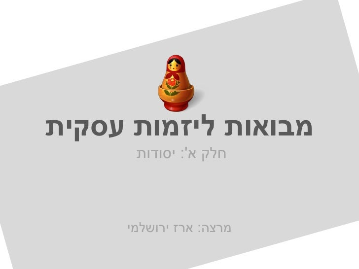 מבואות ליזמות עסקית      חלק א: יסודות     מרצה: ארז ירושלמי