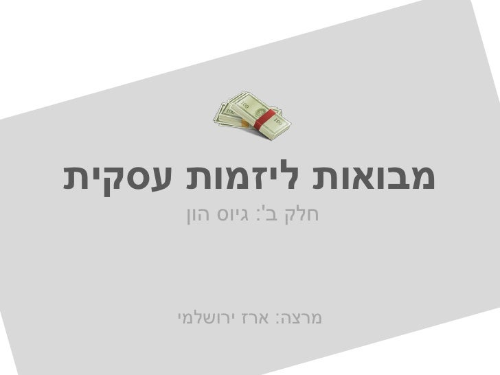 מבואות ליזמות עסקית      חלק ב: גיוס הון     מרצה: ארז ירושלמי