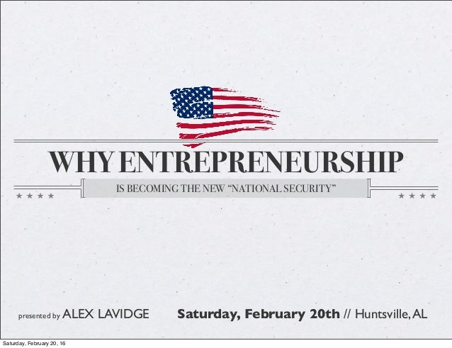 """WHY ENTREPRENEURSHIP IS BECOMING THE NEW """"NATIONAL SECURITY"""" presented by ALEX LAVIDGE Saturday, February 20th // Huntsvil..."""