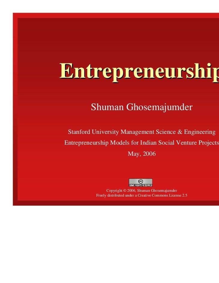 Entrepreneurship         Shuman Ghosemajumder Stanford University Management Science & EngineeringEntrepreneurship Models ...