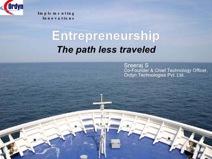 Entrepreneurship The path less traveled Sreeraj S Co-Founder & Chief Technology Officer, Ordyn Technologies Pvt. Ltd.