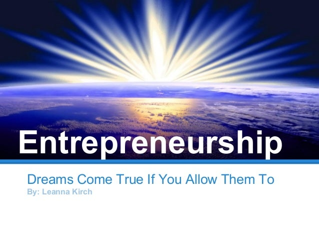 Dreams Come True If You Allow Them ToBy: Leanna KirchEntrepreneurship