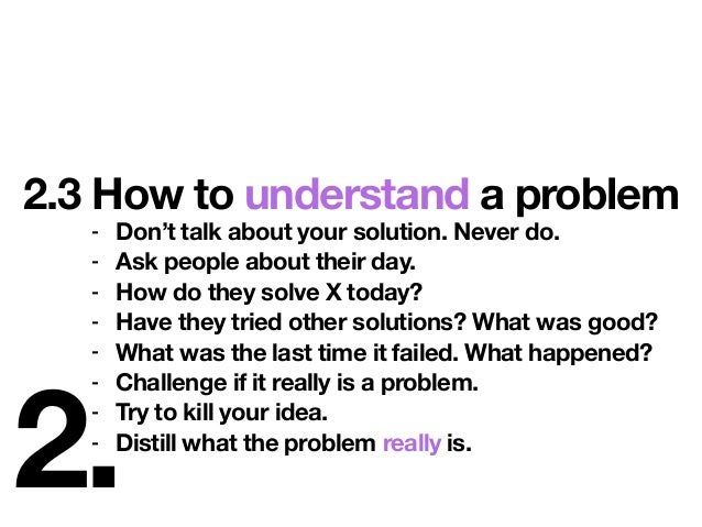 2. 2.3 How to understand a problem - Don't talk about your solution. Never do. - Ask people about their day. - How do they...