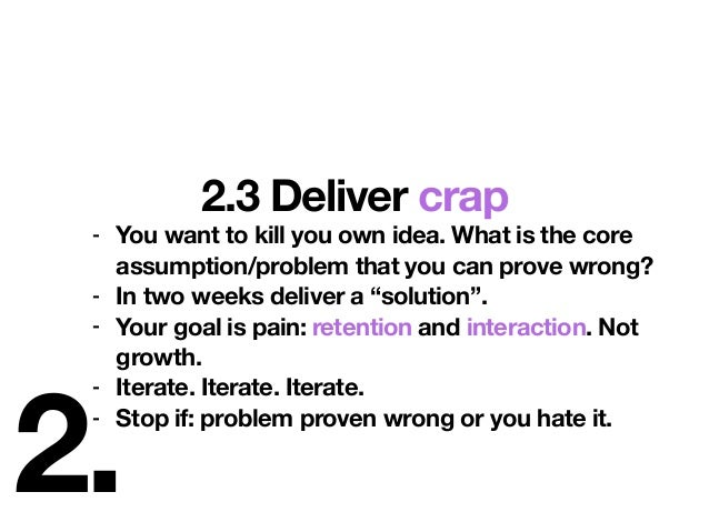 2. 2.3 Deliver crap - You want to kill you own idea. What is the core assumption/problem that you can prove wrong? - In tw...