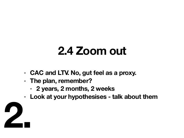 2. 2.4 Zoom out - CAC and LTV. No, gut feel as a proxy. - The plan, remember? - 2 years, 2 months, 2 weeks - Look at your ...