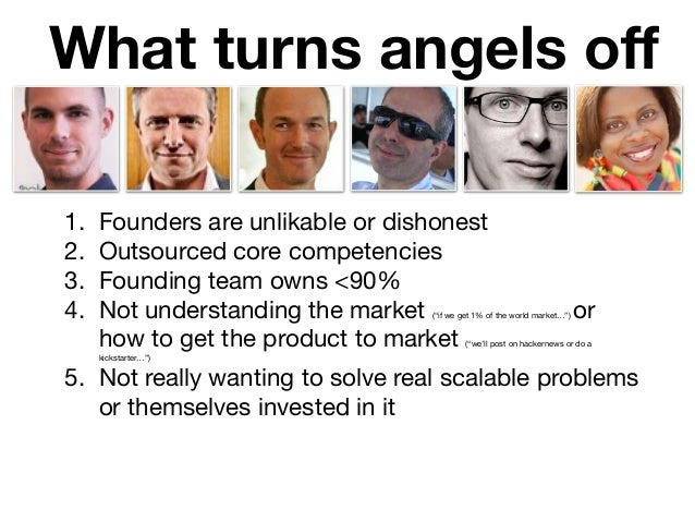 What turns angels off 1. Founders are unlikable or dishonest  2. Outsourced core competencies  3. Founding team owns <90%  ...