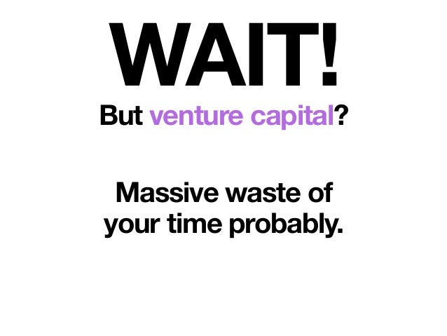 WAIT!But venture capital? Massive waste of your time probably.